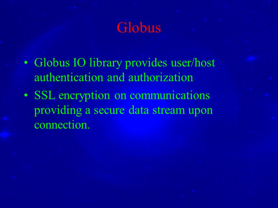 Globus Globus IO library provides user/host authentication and authorization SSL encryption on communications providing a secure data stream upon connection.