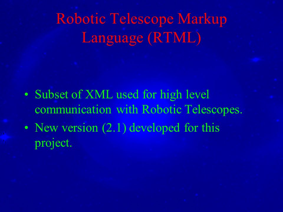 Robotic Telescope Markup Language (RTML) Subset of XML used for high level communication with Robotic Telescopes. New version (2.1) developed for this