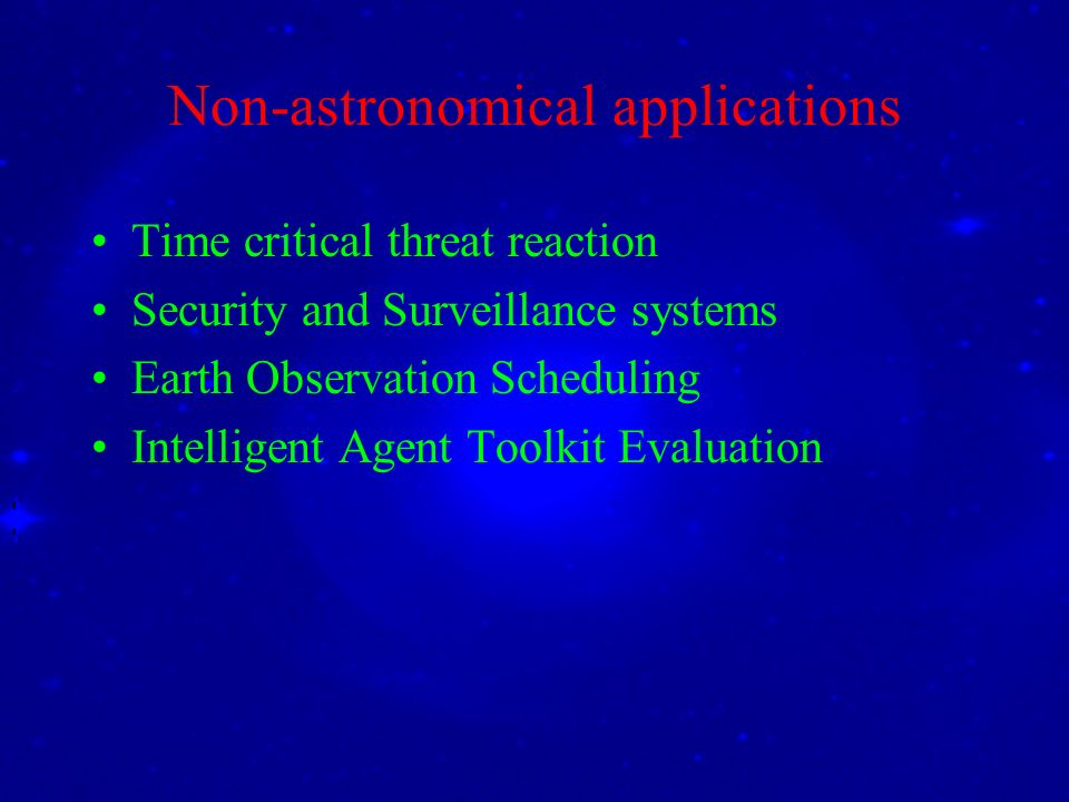 Non-astronomical applications Time critical threat reaction Security and Surveillance systems Earth Observation Scheduling Intelligent Agent Toolkit Evaluation