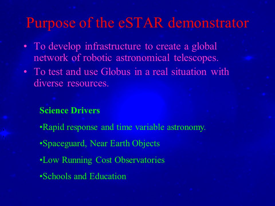 Purpose of the eSTAR demonstrator To develop infrastructure to create a global network of robotic astronomical telescopes. To test and use Globus in a