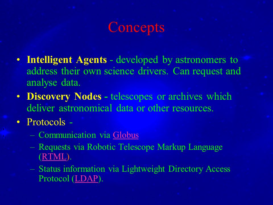 Concepts Intelligent Agents - developed by astronomers to address their own science drivers. Can request and analyse data. Discovery Nodes - telescope