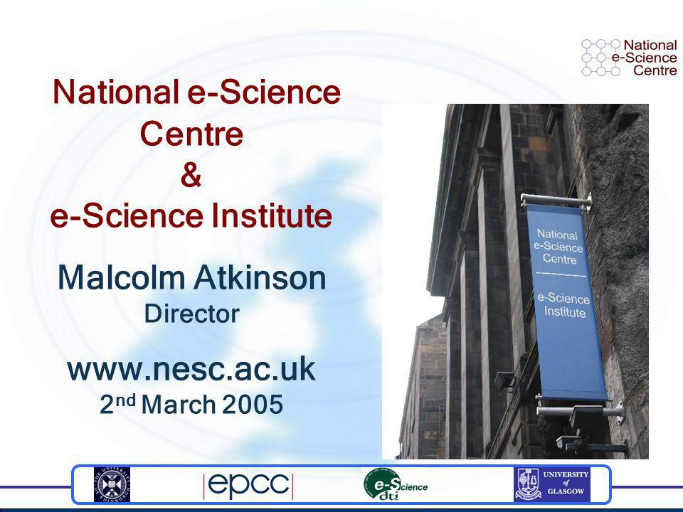 National e-Science Centre & e-Science Institute Malcolm Atkinson Director www.nesc.ac.uk 2 nd March 2005