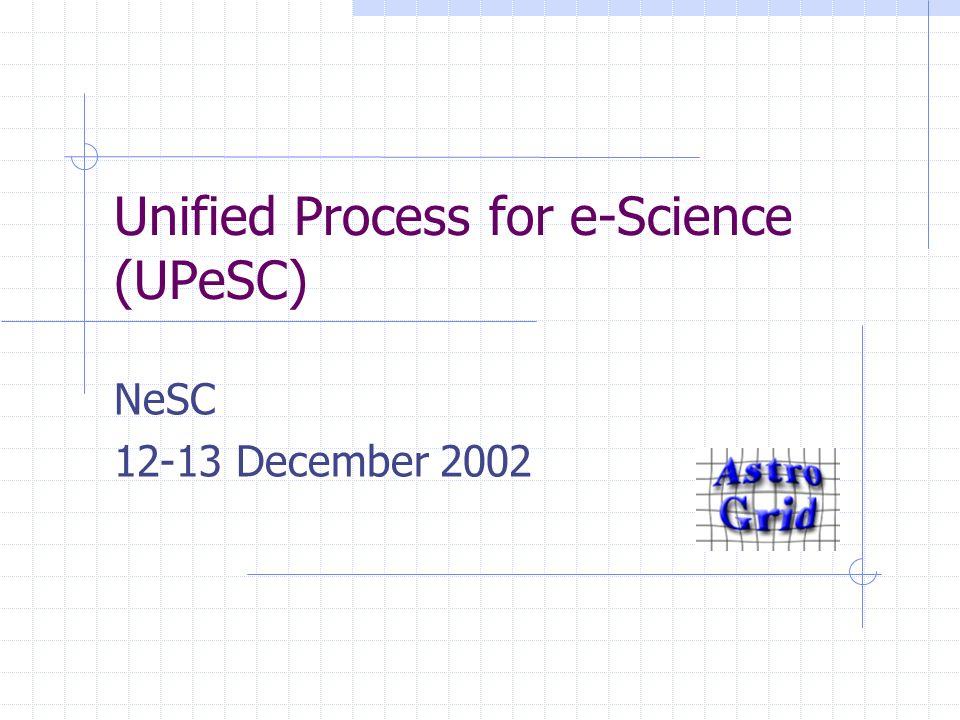 Unified Process for e-Science (UPeSC) NeSC 12-13 December 2002