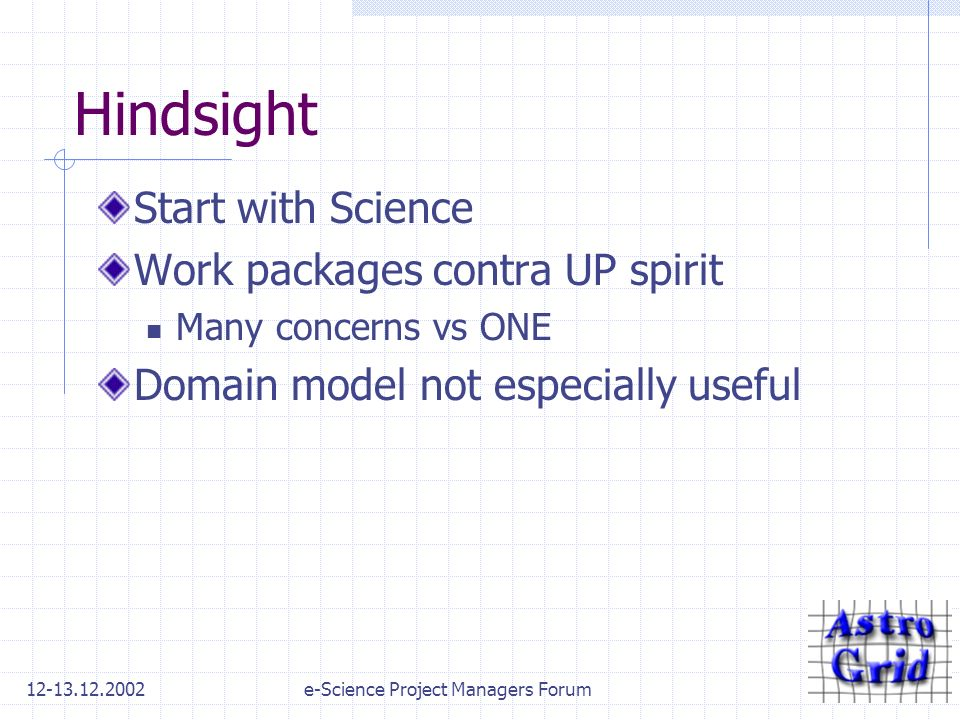 12-13.12.2002e-Science Project Managers Forum Hindsight Start with Science Work packages contra UP spirit Many concerns vs ONE Domain model not especially useful