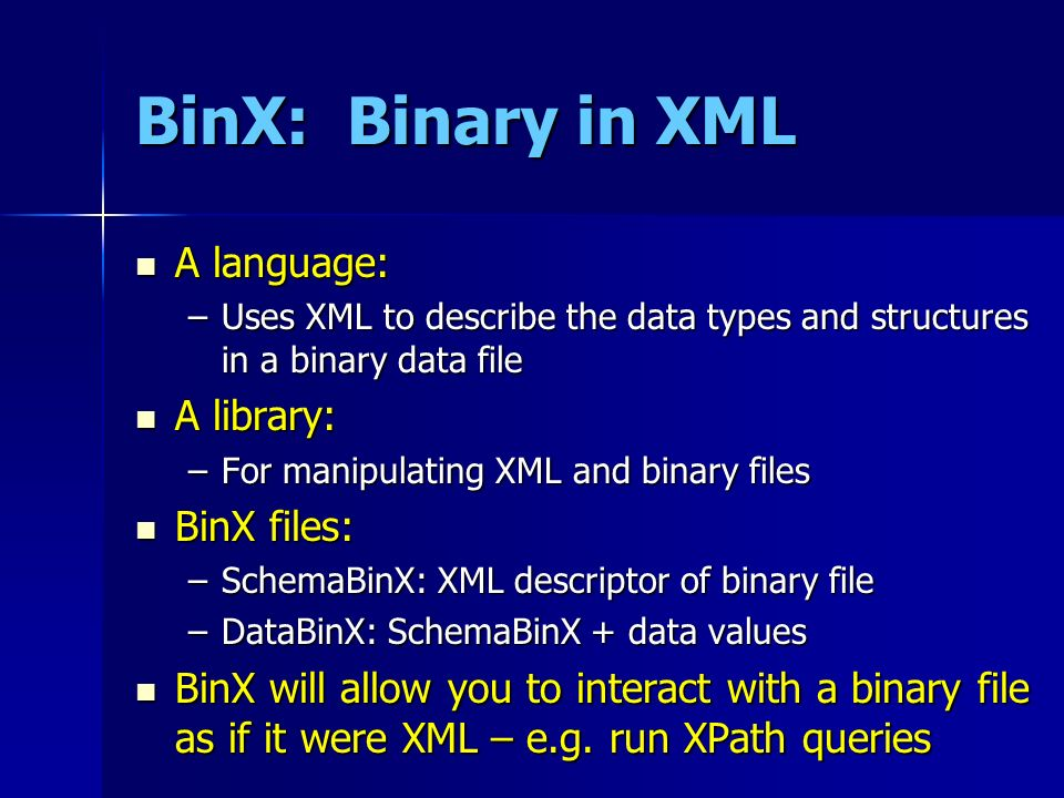 BinX: Binary in XML A language: A language: –Uses XML to describe the data types and structures in a binary data file A library: A library: –For manip