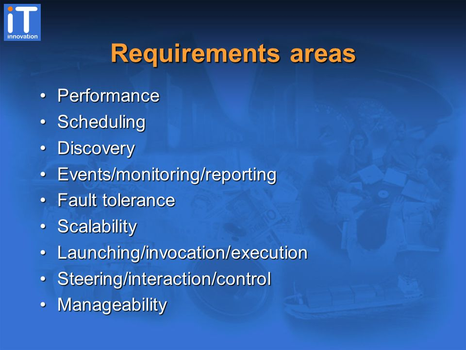 Requirements areas PerformancePerformance SchedulingScheduling DiscoveryDiscovery Events/monitoring/reportingEvents/monitoring/reporting Fault toleranceFault tolerance ScalabilityScalability Launching/invocation/executionLaunching/invocation/execution Steering/interaction/controlSteering/interaction/control ManageabilityManageability