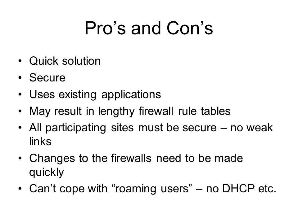 Pros and Cons Quick solution Secure Uses existing applications May result in lengthy firewall rule tables All participating sites must be secure – no weak links Changes to the firewalls need to be made quickly Cant cope with roaming users – no DHCP etc.