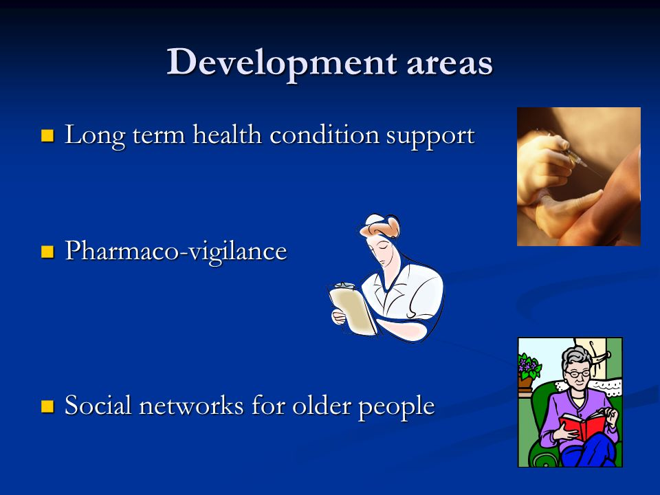 Development areas Long term health condition support Long term health condition support Pharmaco-vigilance Pharmaco-vigilance Social networks for older people Social networks for older people