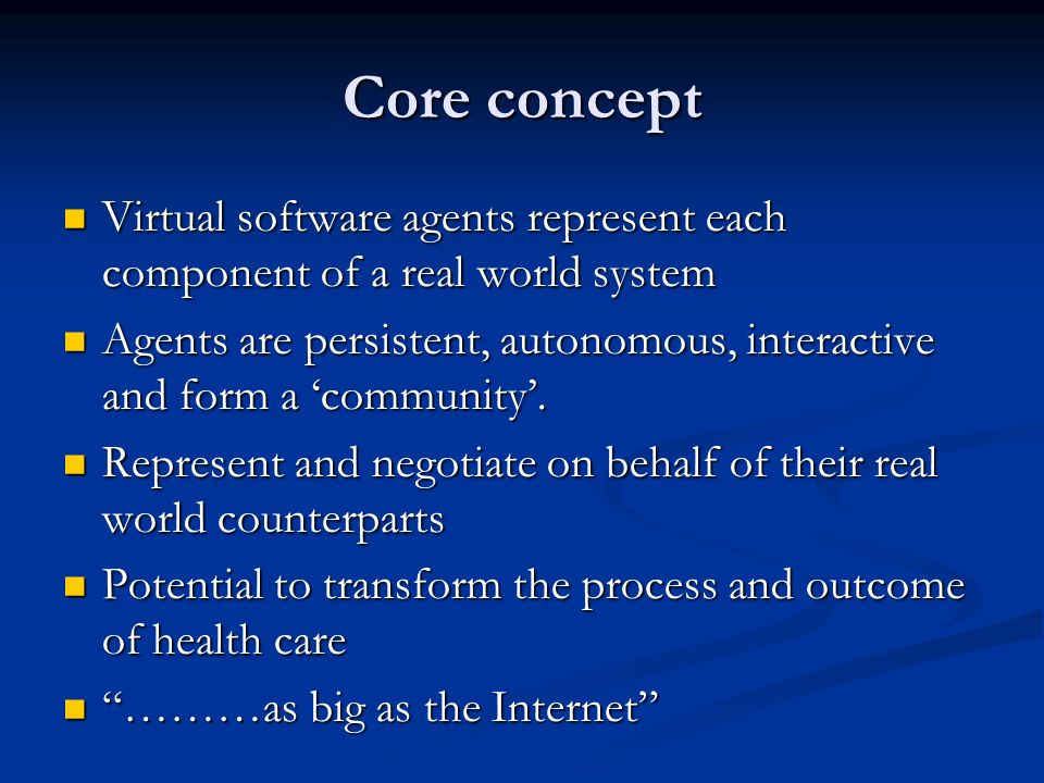 Core concept Virtual software agents represent each component of a real world system Virtual software agents represent each component of a real world