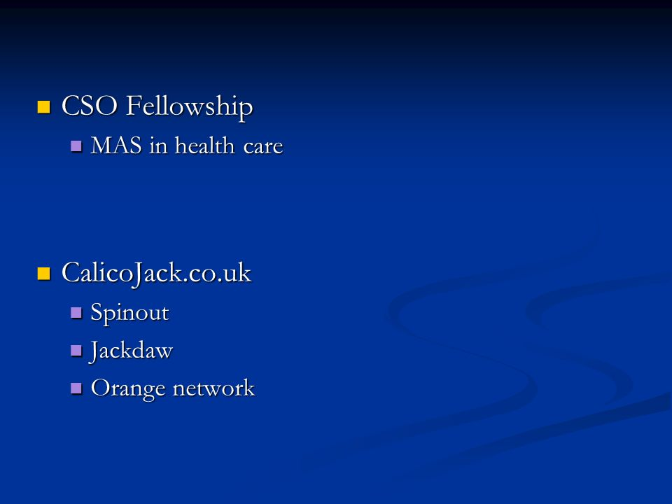 CSO Fellowship CSO Fellowship MAS in health care MAS in health care CalicoJack.co.uk CalicoJack.co.uk Spinout Spinout Jackdaw Jackdaw Orange network Orange network