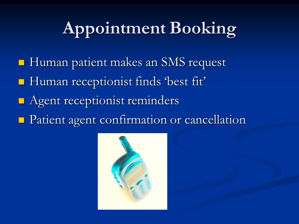 Appointment Booking Human patient makes an SMS request Human patient makes an SMS request Human receptionist finds best fit Human receptionist finds best fit Agent receptionist reminders Agent receptionist reminders Patient agent confirmation or cancellation Patient agent confirmation or cancellation