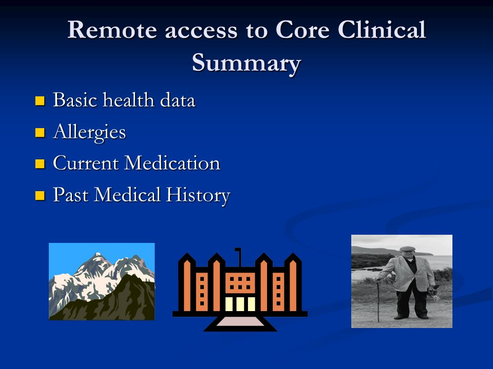 Remote access to Core Clinical Summary Basic health data Basic health data Allergies Allergies Current Medication Current Medication Past Medical History Past Medical History