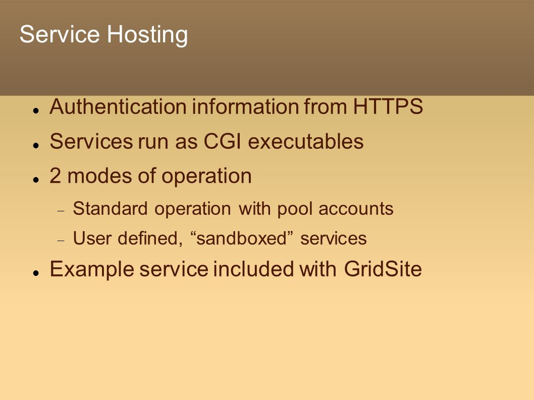 Service Hosting Authentication information from HTTPS Services run as CGI executables 2 modes of operation Standard operation with pool accounts User defined, sandboxed services Example service included with GridSite
