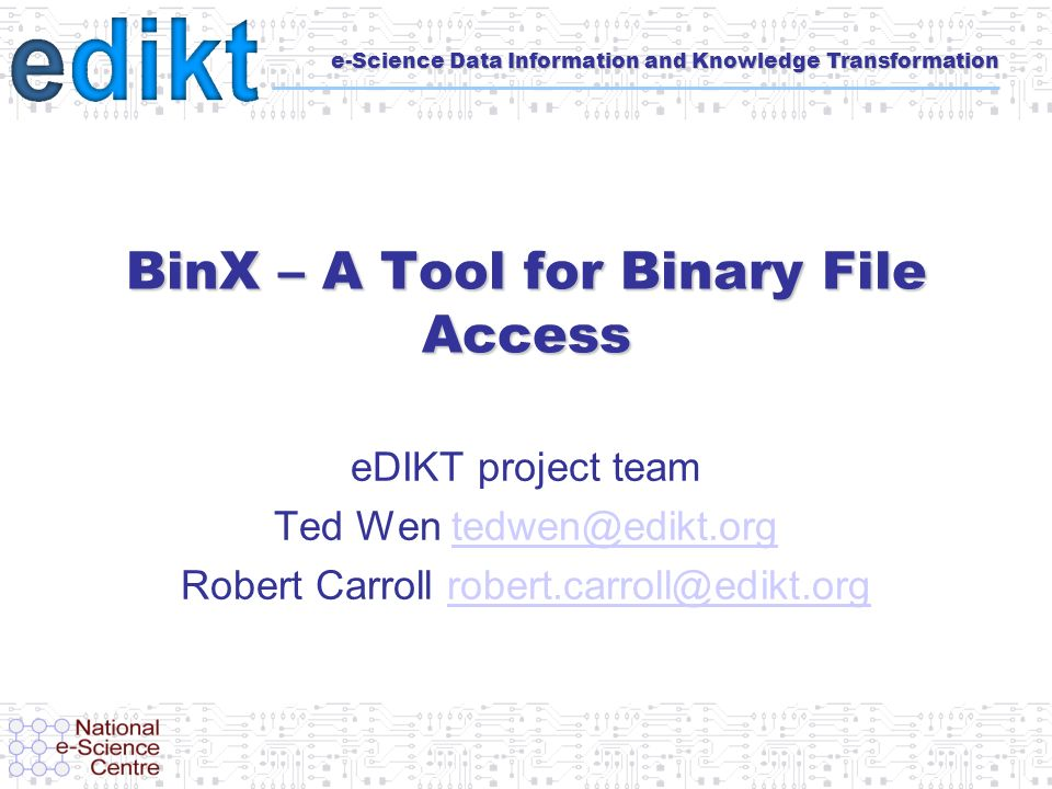 e-Science Data Information and Knowledge Transformation BinX – A Tool for Binary File Access eDIKT project team Ted Wen tedwen@edikt.orgtedwen@edikt.org Robert Carroll robert.carroll@edikt.orgrobert.carroll@edikt.org