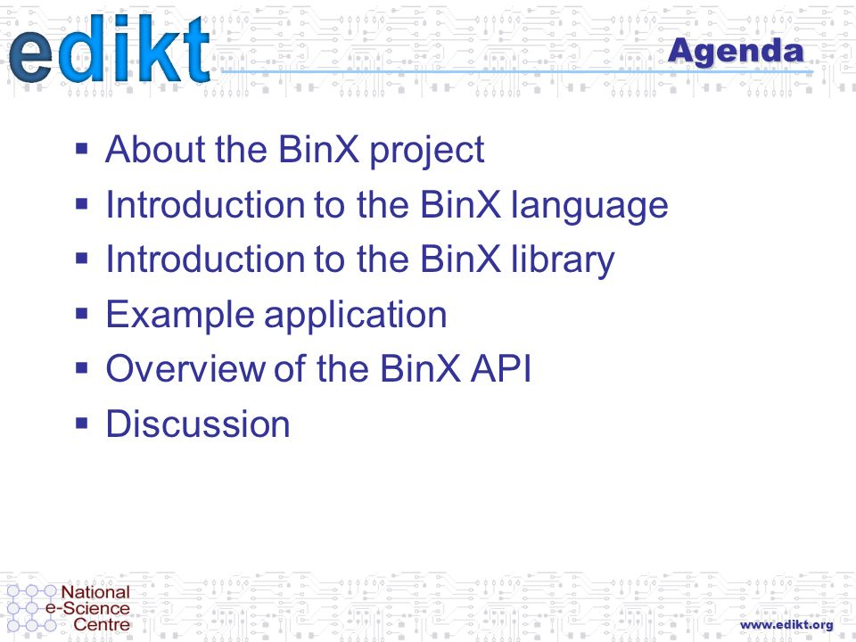 www.edikt.org Agenda About the BinX project Introduction to the BinX language Introduction to the BinX library Example application Overview of the Bin
