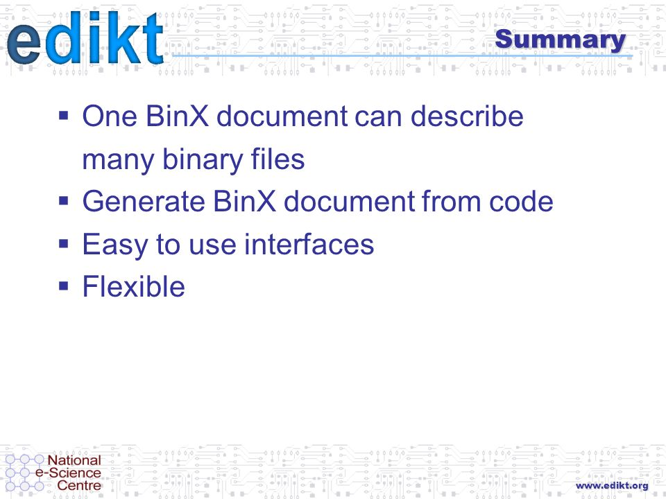 www.edikt.org Summary One BinX document can describe many binary files Generate BinX document from code Easy to use interfaces Flexible
