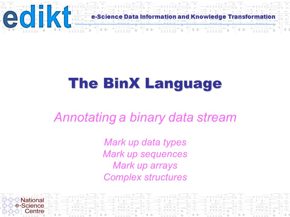 e-Science Data Information and Knowledge Transformation The BinX Language Annotating a binary data stream Mark up data types Mark up sequences Mark up