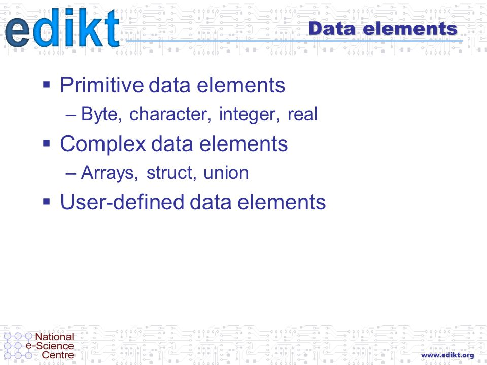 www.edikt.org Data elements Primitive data elements –Byte, character, integer, real Complex data elements –Arrays, struct, union User-defined data ele