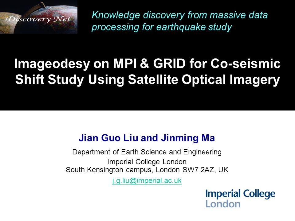 Imageodesy on MPI & GRID for Co-seismic Shift Study Using Satellite Optical Imagery Jian Guo Liu and Jinming Ma Department of Earth Science and Engineering Imperial College London South Kensington campus, London SW7 2AZ, UK j.g.liu@imperial.ac.uk Knowledge discovery from massive data processing for earthquake study