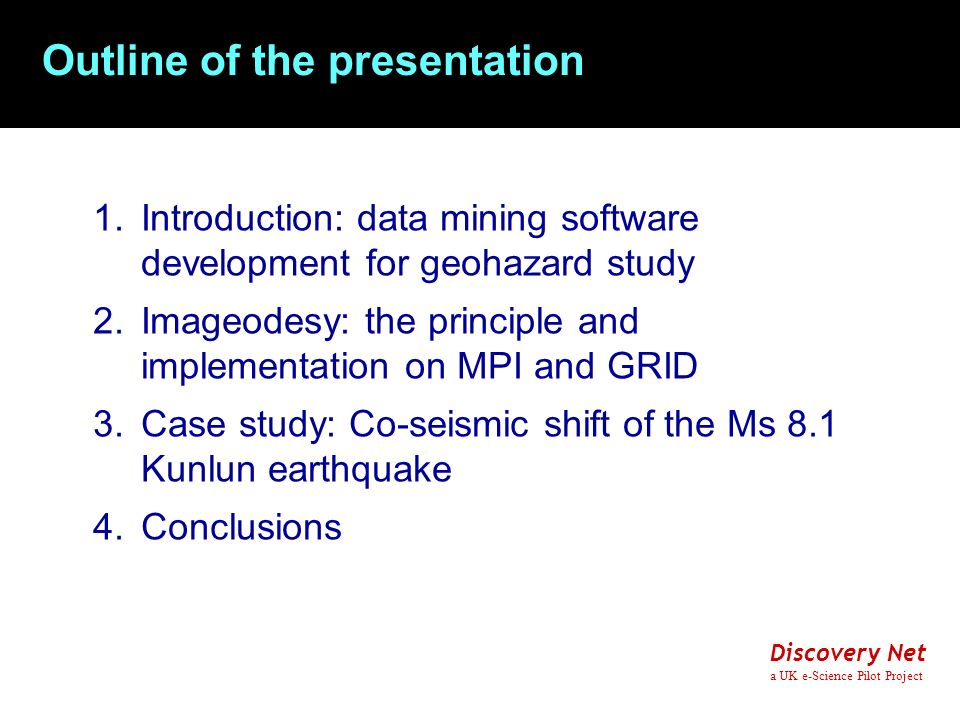 Discovery Net a UK e-Science Pilot Project Outline of the presentation 1.Introduction: data mining software development for geohazard study 2.Imageodesy: the principle and implementation on MPI and GRID 3.Case study: Co-seismic shift of the Ms 8.1 Kunlun earthquake 4.Conclusions