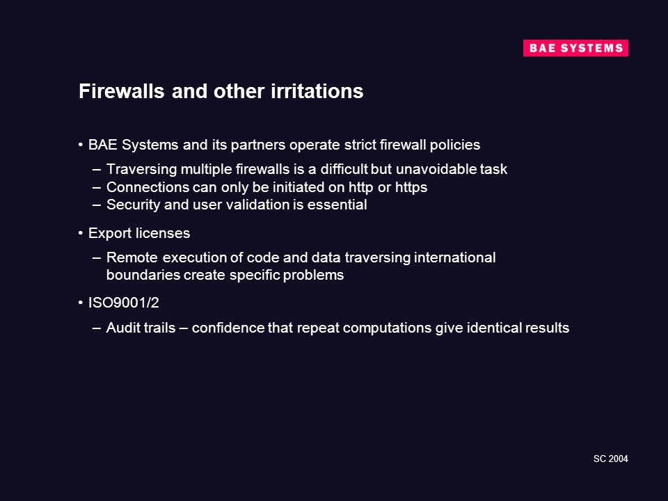 SC 2004 Firewalls and other irritations BAE Systems and its partners operate strict firewall policies –Traversing multiple firewalls is a difficult but unavoidable task –Connections can only be initiated on http or https –Security and user validation is essential Export licenses –Remote execution of code and data traversing international boundaries create specific problems ISO9001/2 –Audit trails – confidence that repeat computations give identical results