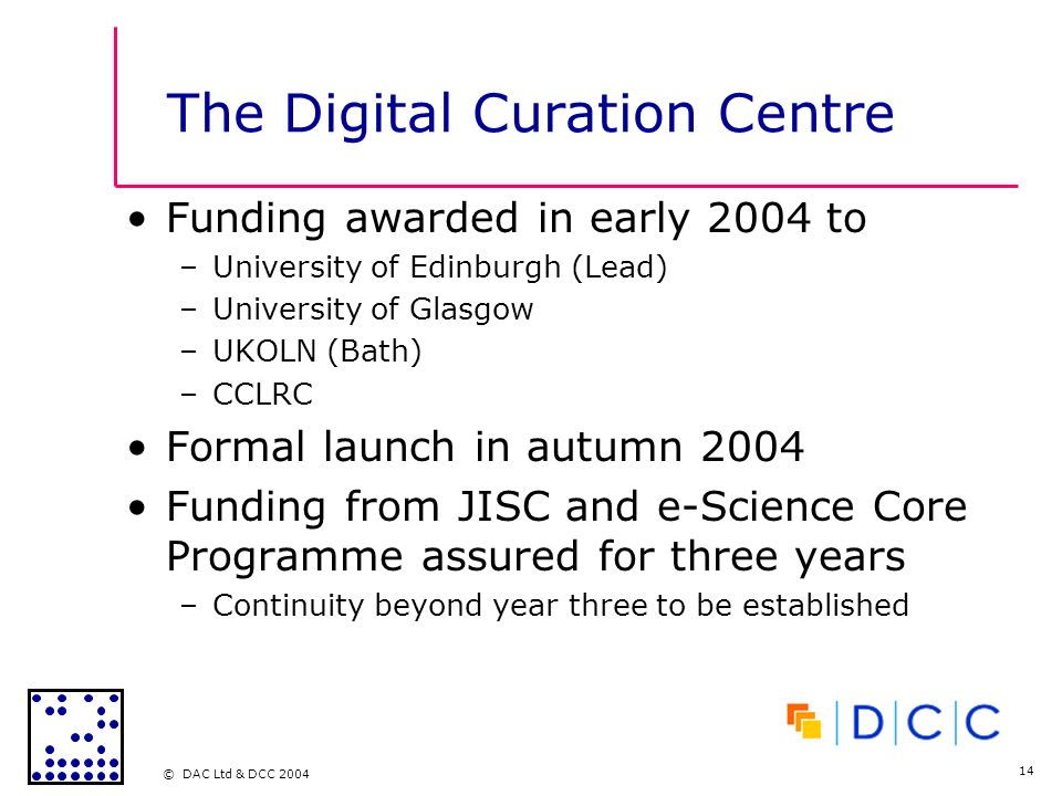 © DAC Ltd & DCC 2004 14 The Digital Curation Centre Funding awarded in early 2004 to –University of Edinburgh (Lead) –University of Glasgow –UKOLN (Bath) –CCLRC Formal launch in autumn 2004 Funding from JISC and e-Science Core Programme assured for three years –Continuity beyond year three to be established