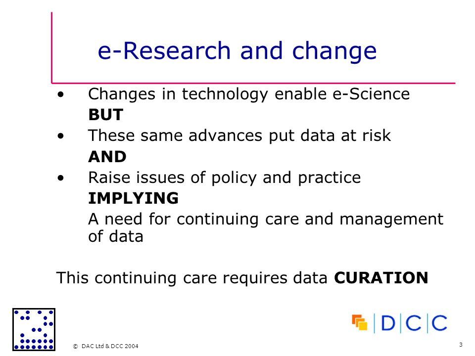 © DAC Ltd & DCC 2004 3 e-Research and change Changes in technology enable e-Science BUT These same advances put data at risk AND Raise issues of policy and practice IMPLYING A need for continuing care and management of data This continuing care requires data CURATION