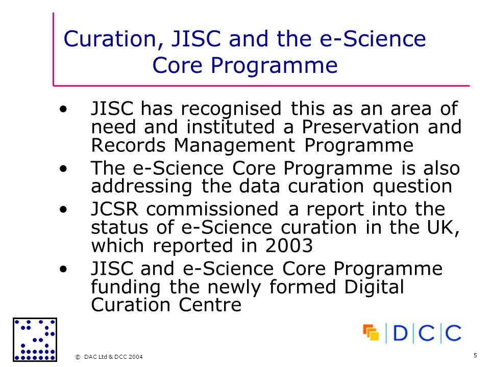 © DAC Ltd & DCC 2004 5 Curation, JISC and the e-Science Core Programme JISC has recognised this as an area of need and instituted a Preservation and Records Management Programme The e-Science Core Programme is also addressing the data curation question JCSR commissioned a report into the status of e-Science curation in the UK, which reported in 2003 JISC and e-Science Core Programme funding the newly formed Digital Curation Centre