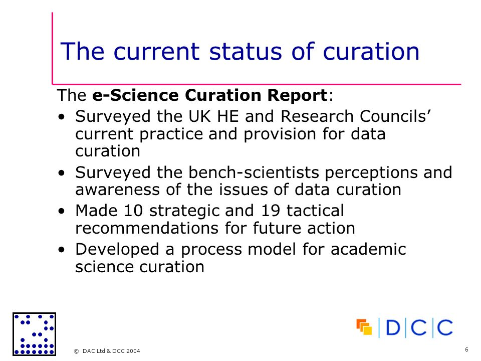 © DAC Ltd & DCC 2004 6 The current status of curation The e-Science Curation Report: Surveyed the UK HE and Research Councils current practice and provision for data curation Surveyed the bench-scientists perceptions and awareness of the issues of data curation Made 10 strategic and 19 tactical recommendations for future action Developed a process model for academic science curation