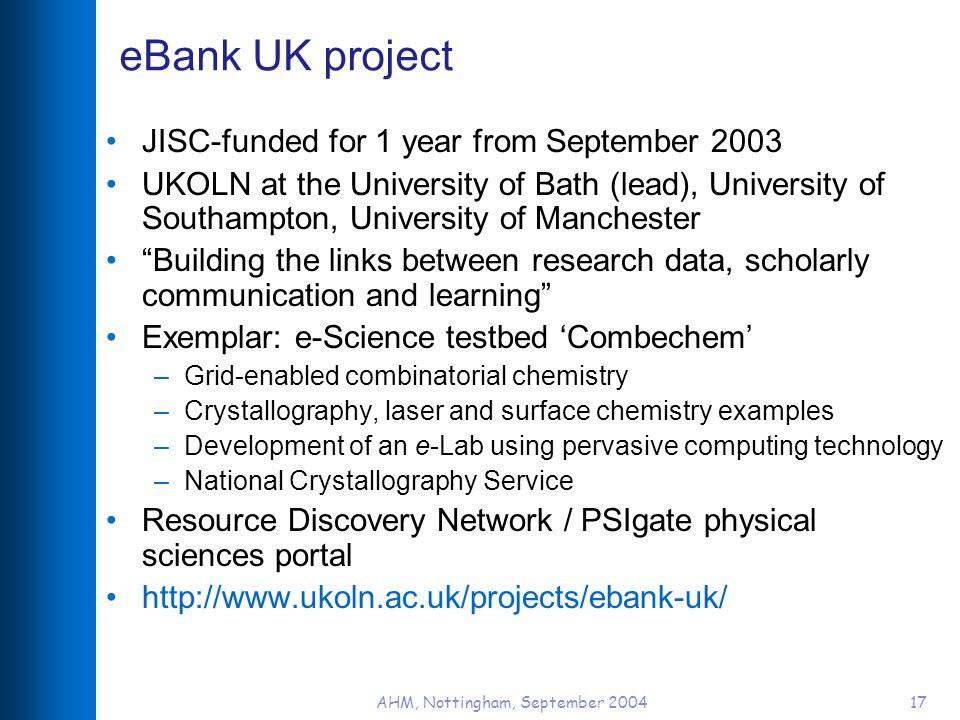 AHM, Nottingham, September 200417 eBank UK project JISC-funded for 1 year from September 2003 UKOLN at the University of Bath (lead), University of So