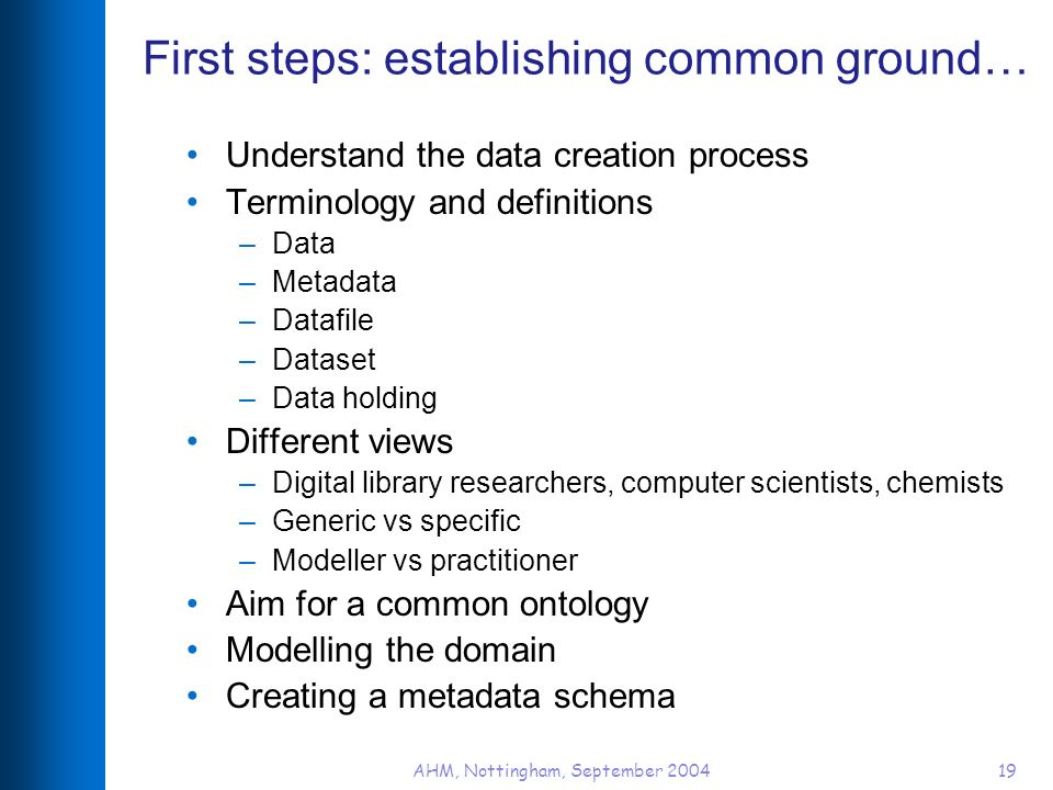 AHM, Nottingham, September 200419 First steps: establishing common ground… Understand the data creation process Terminology and definitions –Data –Metadata –Datafile –Dataset –Data holding Different views –Digital library researchers, computer scientists, chemists –Generic vs specific –Modeller vs practitioner Aim for a common ontology Modelling the domain Creating a metadata schema
