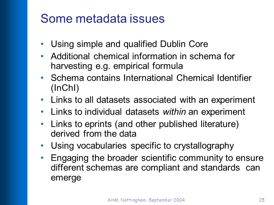 AHM, Nottingham, September 200425 Some metadata issues Using simple and qualified Dublin Core Additional chemical information in schema for harvesting e.g.