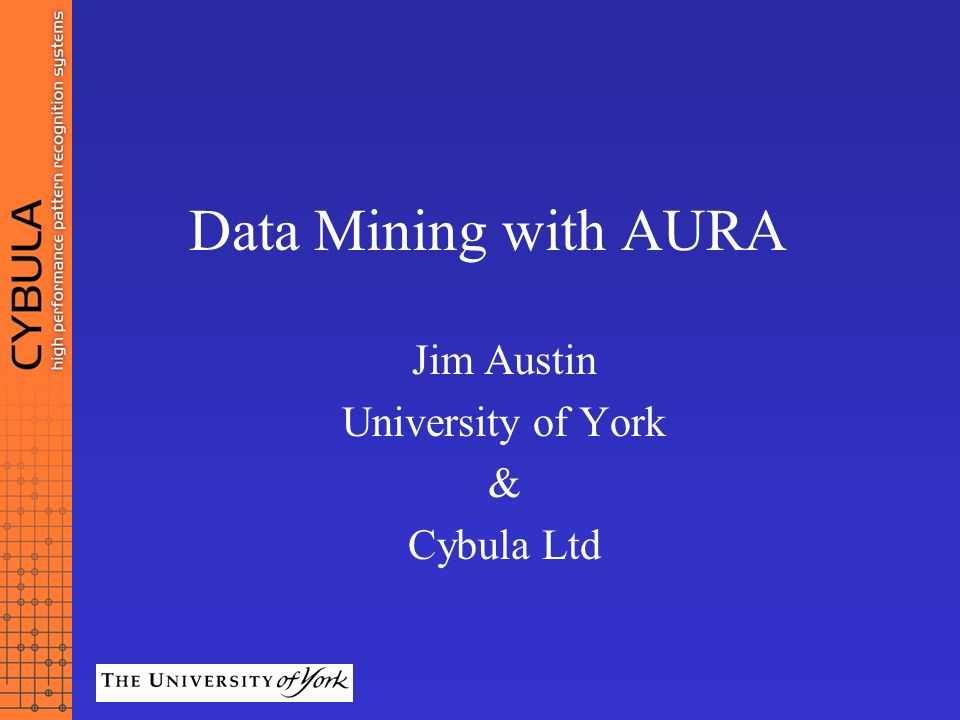 Data Mining with AURA Jim Austin University of York & Cybula Ltd
