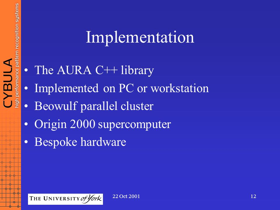 22 Oct 200112 Implementation The AURA C++ library Implemented on PC or workstation Beowulf parallel cluster Origin 2000 supercomputer Bespoke hardware