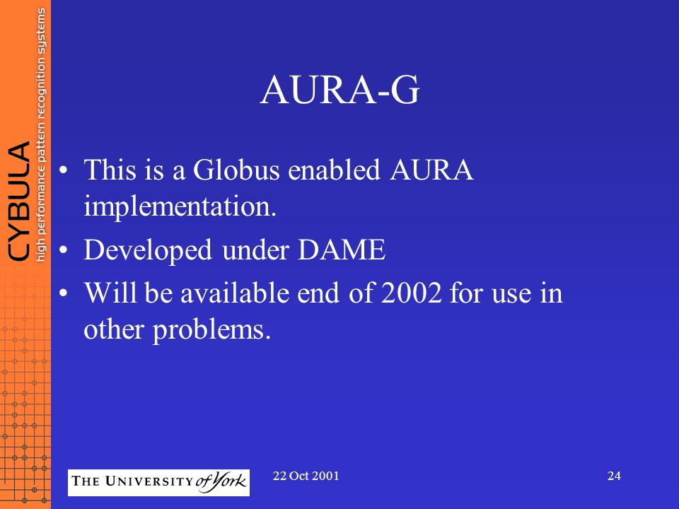 22 Oct 200124 AURA-G This is a Globus enabled AURA implementation. Developed under DAME Will be available end of 2002 for use in other problems.