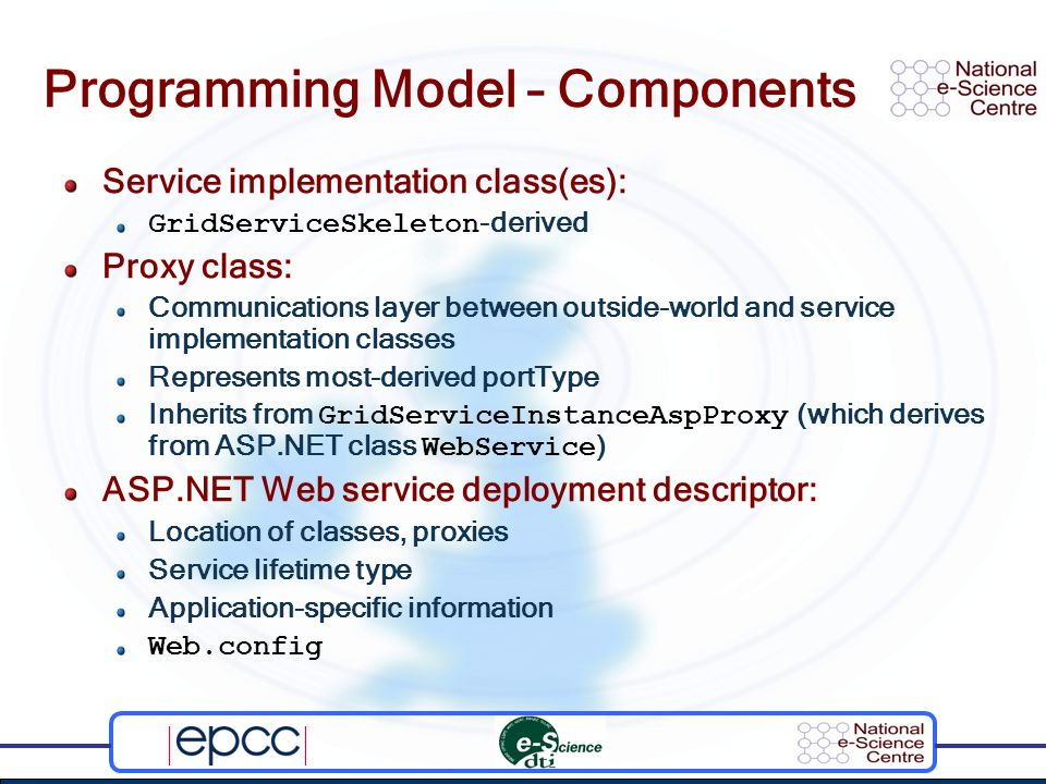 Programming Model – Components Service implementation class(es): GridServiceSkeleton -derived Proxy class: Communications layer between outside-world and service implementation classes Represents most-derived portType Inherits from GridServiceInstanceAspProxy (which derives from ASP.NET class WebService ) ASP.NET Web service deployment descriptor: Location of classes, proxies Service lifetime type Application-specific information Web.config