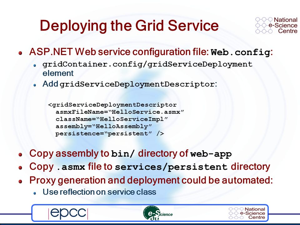 Deploying the Grid Service ASP.NET Web service configuration file: Web.config : gridContainer.config/gridServiceDeployment element Add gridServiceDeploymentDescriptor : Copy assembly to bin/ directory of web-app Copy.asmx file to services/persistent directory Proxy generation and deployment could be automated: Use reflection on service class