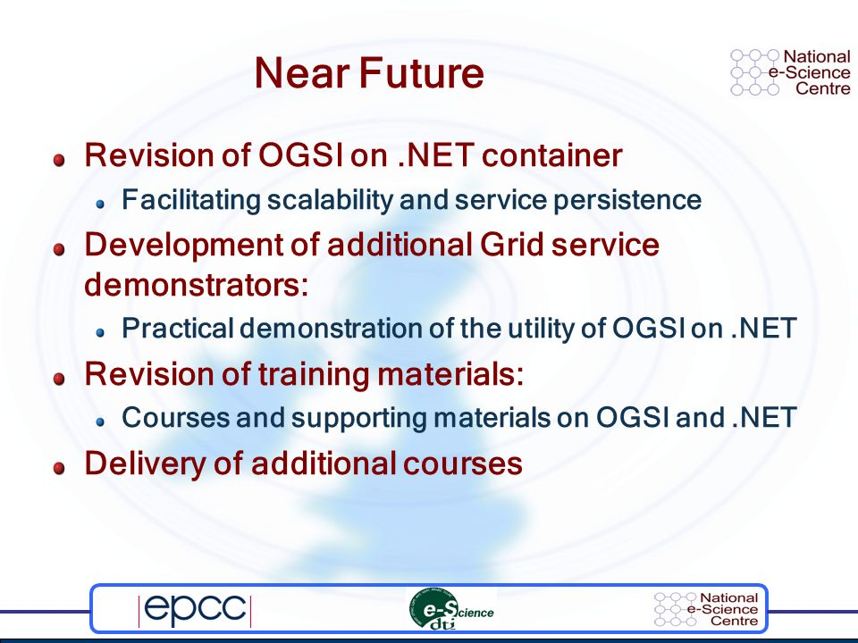 Near Future Revision of OGSI on.NET container Facilitating scalability and service persistence Development of additional Grid service demonstrators: Practical demonstration of the utility of OGSI on.NET Revision of training materials: Courses and supporting materials on OGSI and.NET Delivery of additional courses