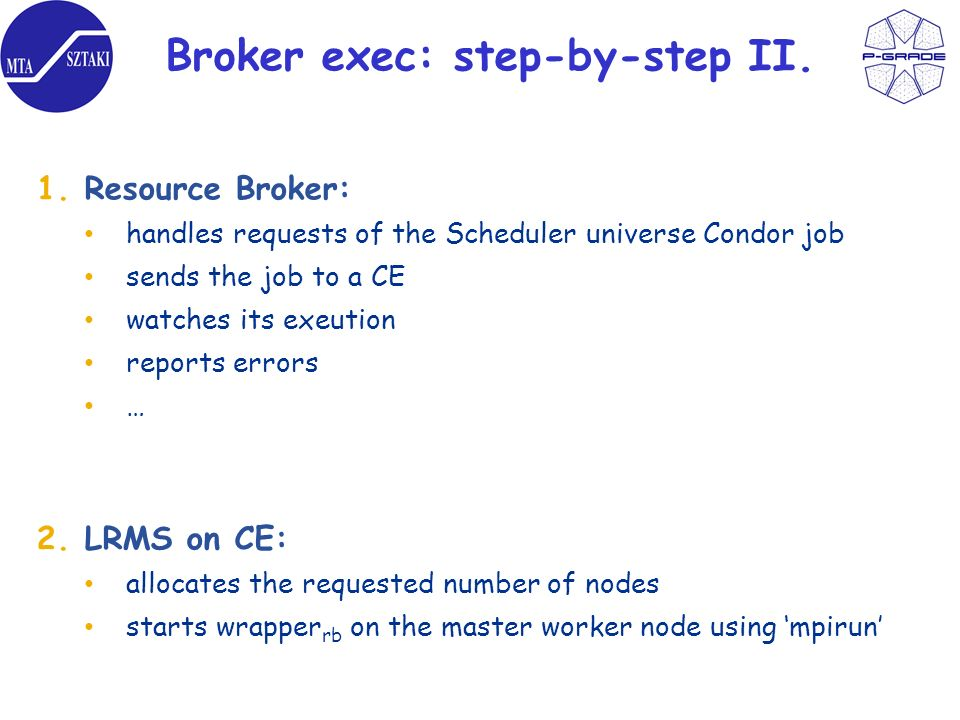 Broker exec: step-by-step II. 1.Resource Broker: handles requests of the Scheduler universe Condor job sends the job to a CE watches its exeution repo
