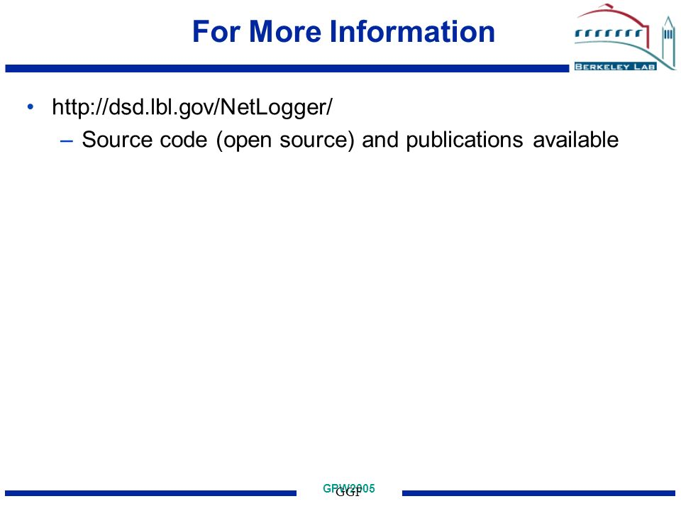 GPW2005 GGF For More Information http://dsd.lbl.gov/NetLogger/ –Source code (open source) and publications available