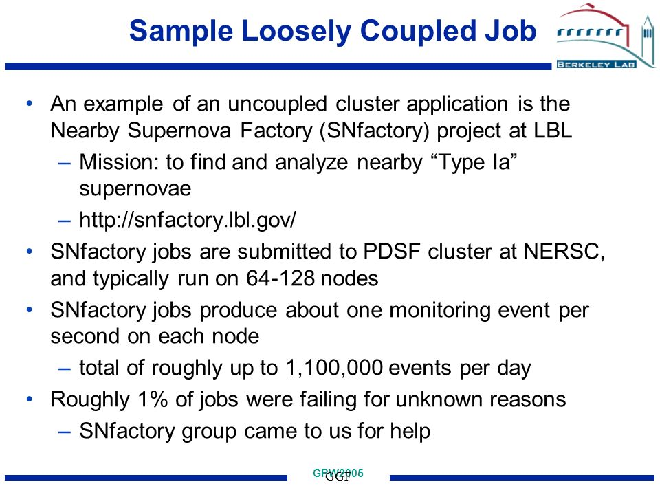 GPW2005 GGF Sample Loosely Coupled Job An example of an uncoupled cluster application is the Nearby Supernova Factory (SNfactory) project at LBL –Mission: to find and analyze nearby Type Ia supernovae –http://snfactory.lbl.gov/ SNfactory jobs are submitted to PDSF cluster at NERSC, and typically run on 64-128 nodes SNfactory jobs produce about one monitoring event per second on each node –total of roughly up to 1,100,000 events per day Roughly 1% of jobs were failing for unknown reasons –SNfactory group came to us for help