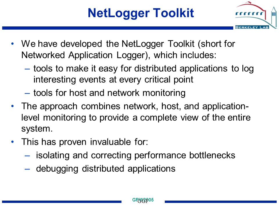 GPW2005 GGF NetLogger Toolkit We have developed the NetLogger Toolkit (short for Networked Application Logger), which includes: –tools to make it easy for distributed applications to log interesting events at every critical point –tools for host and network monitoring The approach combines network, host, and application- level monitoring to provide a complete view of the entire system.