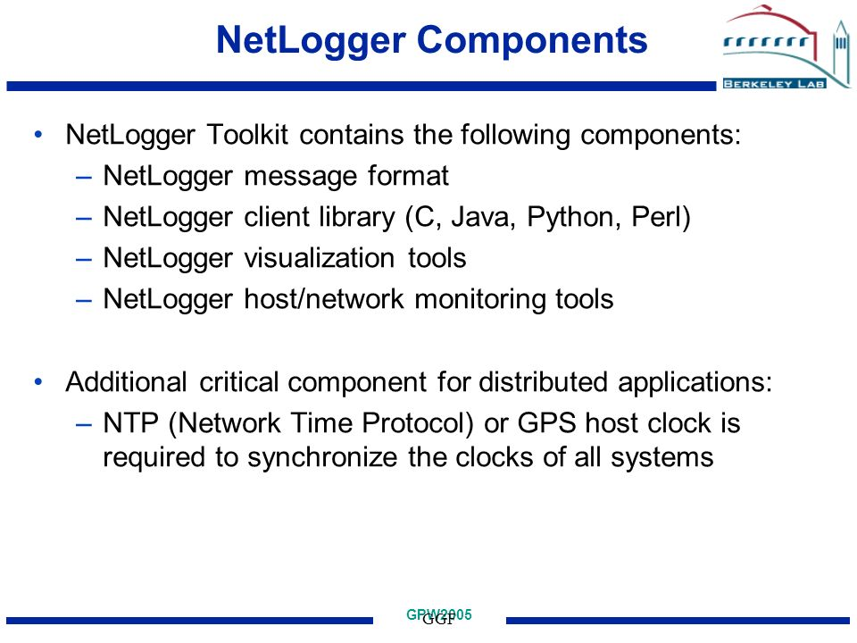 GPW2005 GGF NetLogger Components NetLogger Toolkit contains the following components: –NetLogger message format –NetLogger client library (C, Java, Python, Perl) –NetLogger visualization tools –NetLogger host/network monitoring tools Additional critical component for distributed applications: –NTP (Network Time Protocol) or GPS host clock is required to synchronize the clocks of all systems