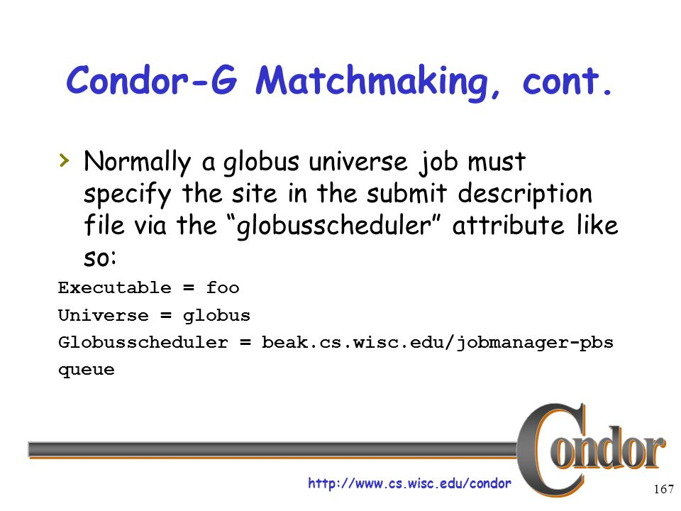 http://www.cs.wisc.edu/condor 167 Condor-G Matchmaking, cont. Normally a globus universe job must specify the site in the submit description file via