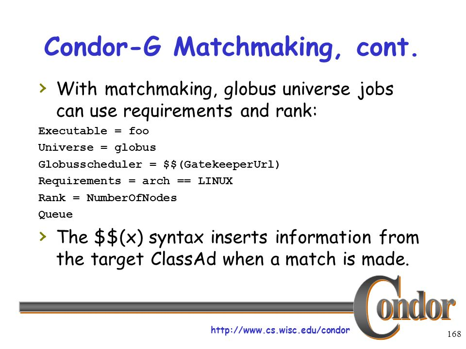 http://www.cs.wisc.edu/condor 168 Condor-G Matchmaking, cont. With matchmaking, globus universe jobs can use requirements and rank: Executable = foo U