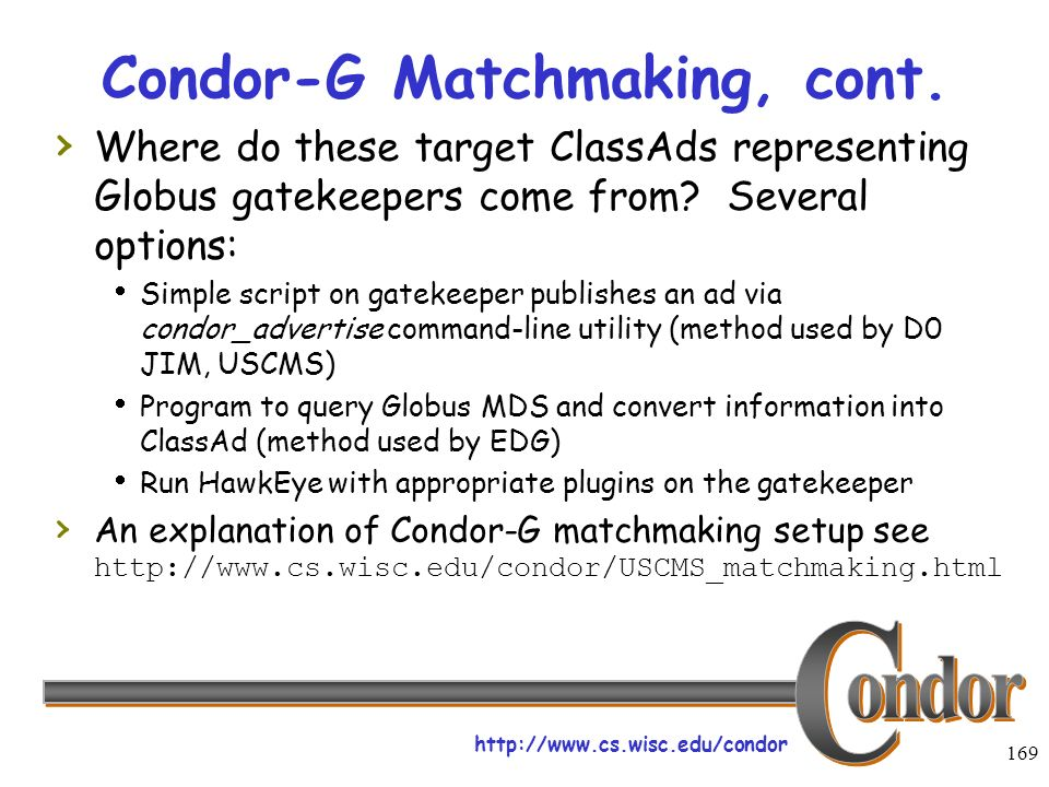 http://www.cs.wisc.edu/condor 169 Condor-G Matchmaking, cont. Where do these target ClassAds representing Globus gatekeepers come from? Several option