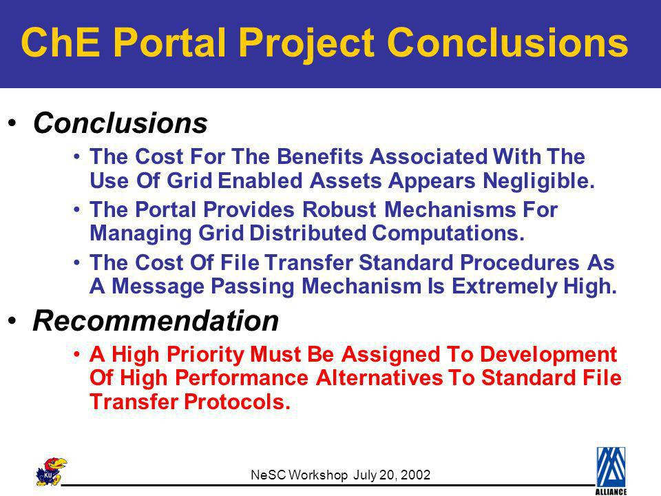 NeSC Workshop July 20, 2002 ChE Portal Project Conclusions Conclusions The Cost For The Benefits Associated With The Use Of Grid Enabled Assets Appears Negligible.