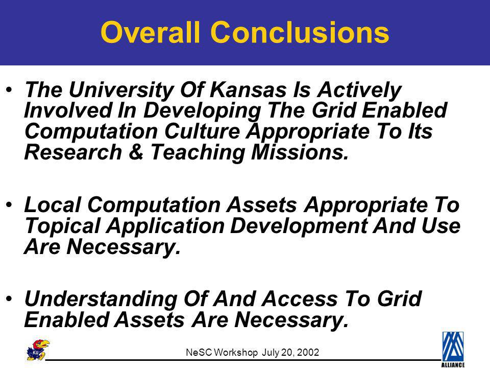 NeSC Workshop July 20, 2002 Overall Conclusions The University Of Kansas Is Actively Involved In Developing The Grid Enabled Computation Culture Appropriate To Its Research & Teaching Missions.