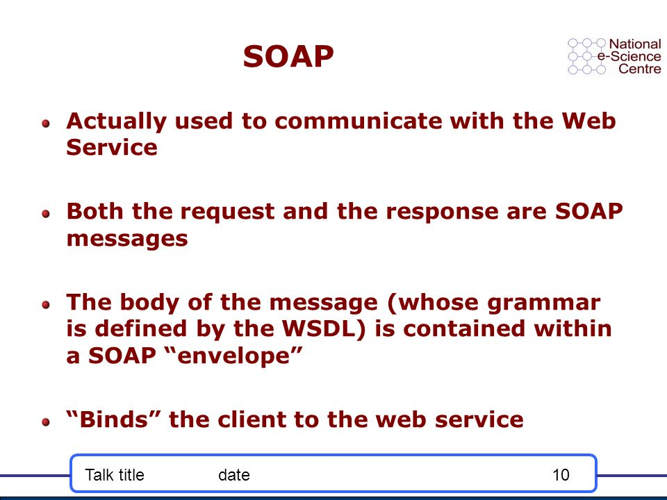 Talk titledate10 SOAP Actually used to communicate with the Web Service Both the request and the response are SOAP messages The body of the message (whose grammar is defined by the WSDL) is contained within a SOAP envelope Binds the client to the web service
