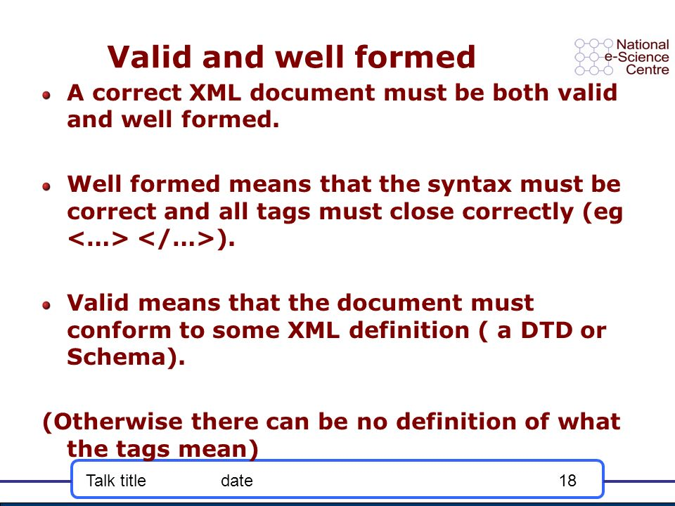 Talk titledate18 Valid and well formed A correct XML document must be both valid and well formed.